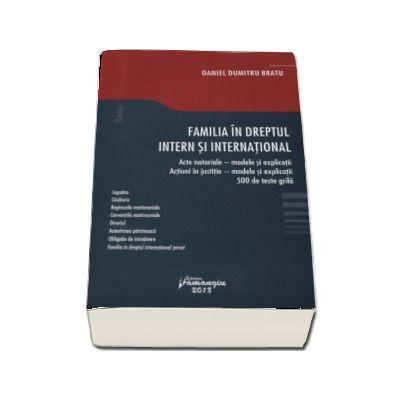 Familia in dreptul intern si international. Acte notariale - modele si explicatii. Actiuni in justitie - modele si explicatii. 500 de teste grila de Daniel Dumitru Bratu