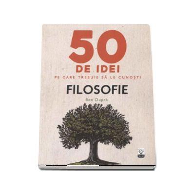 Filosofie - 50 de idei pe care trebuie sa le cunosti de Ben Dupre