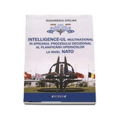 Intelligence-ul multinational in sprijinul procesului decizional al planificarii operatiilor la nivel NATO de Teodorescu Stelian