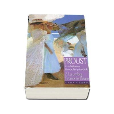 La umbra fetelor in floare - Volumul II din seria In cautarea timpului pierdut (Editie 2008) de Marcel Proust
