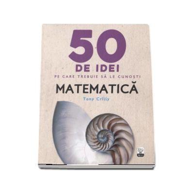 Matematica - 50 de idei pe care trebuie sa le cunosti de Tony Crilly