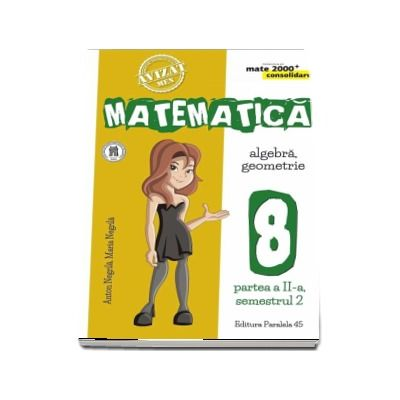 Anton Negrila, Matematica - CONSOLIDARE (2018 - 2019). Algebra si Geometrie, pentru clasa a VIII-a. Partea a II-a, semestrul al II-lea (Colectia mate 2000+)