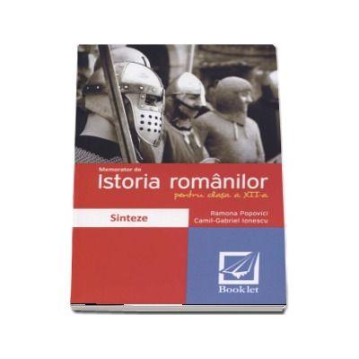 Memorator de Istoria romanilor pentru clasa a 12-a - Sinteze de Ramona Popovici