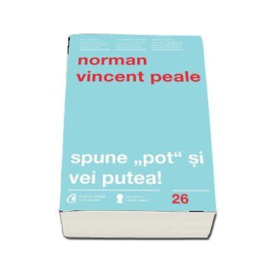 Norman Vincent Peale - Spune - pot - si vei putea! Editia a IV-a, revizuita - Colectia, carti cheie