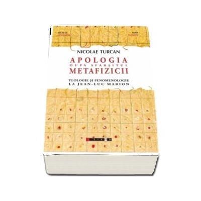 Apologia dupa sfarsitul metafizicii - Teologie si fenomenologie la Jean-Luc Marion de Nicolae Turcan