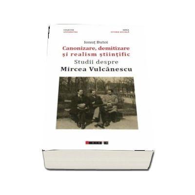Canonizare, demitizare si realism stiintific. Studii despre Mircea Vulcanescu de Ionut Butoi