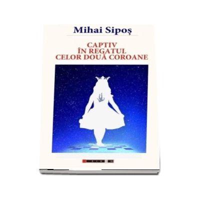 Captiv in regatul celor doua coroane de Mihai Sipos