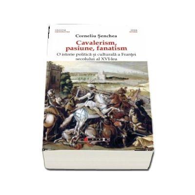 Cavalerism, pasiune, fanatism. O istorie politica a Frantei secolului al XVI-lea de Corneliu Senchea