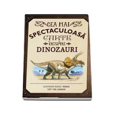 Cea mai spectaculoasa carte despre dinozauri - Ilustratii de Rudolf Farkas