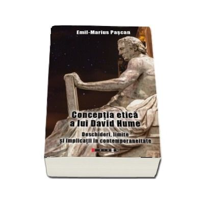 Conceptia etica a lui David Hume. Deschideri, limite si implicatii in contemporaneitate de Emil Marius Pascan