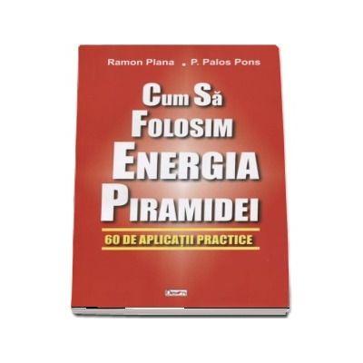 Cum sa folosim energia piramidei. 60 de aplicatii practice de Ramon Plana