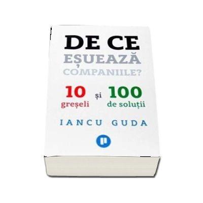 De ce esueaza companiile? 10 greseli si 100 de solutii de Iancu Guda