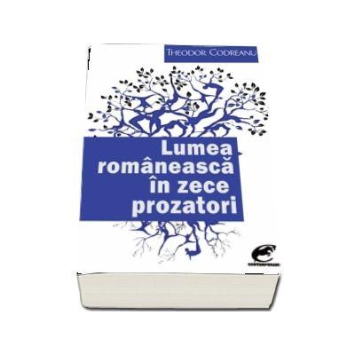 Lumea romaneasca in zece prozatori de Theodor Codreanu