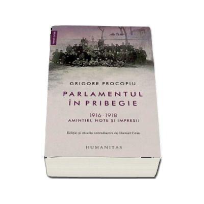Parlamentul in pribegie. 1916-1918. Amintiri, note si impresii de Grigore Procopiu (Editie ingrijita, studiu introductiv si note de Daniel Cain)