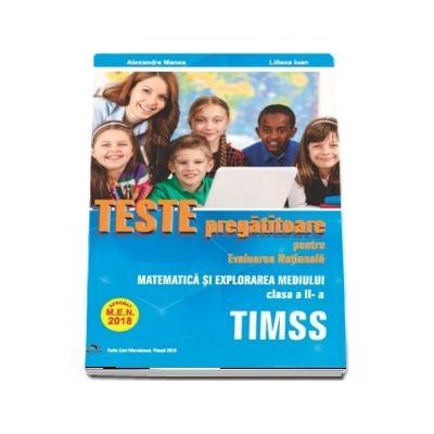 Teste pregatitoare pentru Evaluarea Nationala TIMSS - Aprobat M. E. N. 2018 - Matematica si Explorarea mediului pentru clasa a II-a - Alexandra Manea, Liliana Ioan
