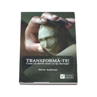 Transforma-te! Cum sa devii ceea ce iti doresti de Steve Andreas