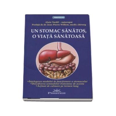 Alain Tardif - Un stomac sanatos, o viata sanatoasa. Intelegerea modului de functionare a stomacului. Descifrarea semnalelor transmise de acesta. Actiuni de calmare pe termen lung