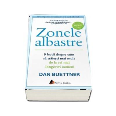 Zonele albastre. 9 lectii despre cum sa traiesti mai mult de la cei mai longevivi oameni de Dan Buettner