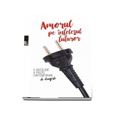 Amorul pe intelesul tuturor - O antologie a prozei contemporane de dragoste (12 proze de dragoste, proaspete si actuale)
