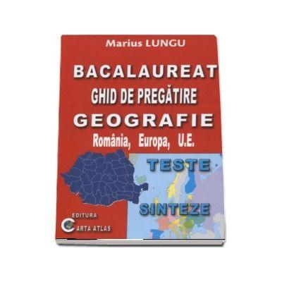 Bacalaureat 2018 - Ghid de pregatire Geografie, Romania, Europa, U. E. - Teste si Sinteze de Marius Lungu