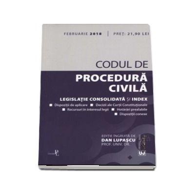 Codul de procedura civila - Legislatie consolidata si index - Editia a 3-a ingrijita de Dan Lupascu, actualizata Februarie 2018