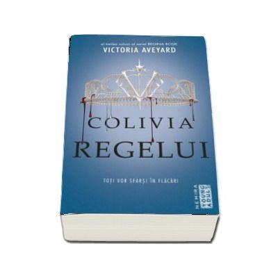 Victoria Aveyard - Colivia regelui - Toti vor sfarsi in flacari - Al treilea volum al seriei REGINA ROSIE