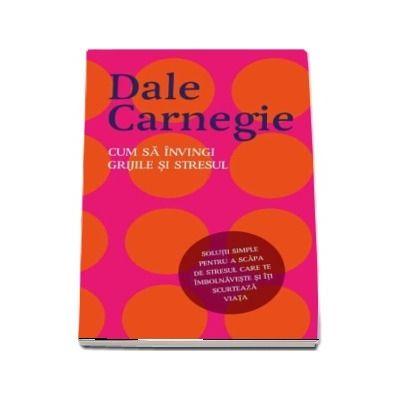 Cum sa invingi grijile si stresul de Dale Carnegie