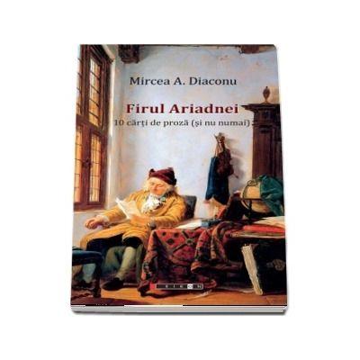 Firul Ariadnei - 10 carti de proza (si nu numai) de Mircea A. Diaconu