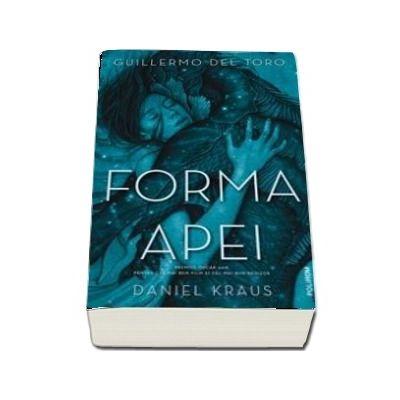 Forma apei de Guillermo del Toro si Daniel Kraus (Traducere din limba engleza si note de Veronica D. Niculescu)