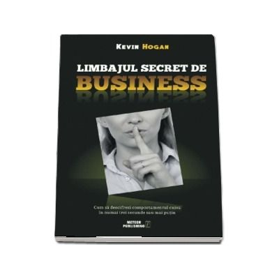 Limbajul secret de business. Cum sa descifrezi comportamentul cuiva in numai trei secunde sau mai putin de Kevin Hogan