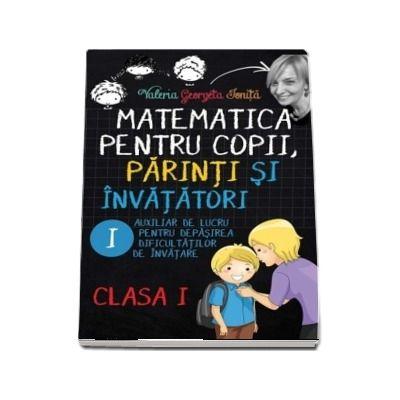 Valerica Georgeta Ionita - Matematica pentru copii, parinti si invatatori - Auxiliar de lucru clasa I, pentru depasirea dificultatilor de invatare, caietul I
