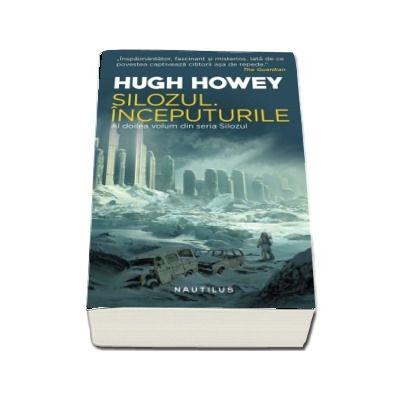 Silozul. Inceputurile - Seria Silozul, partea a II-a, ed. 2018 de Hugh Howey