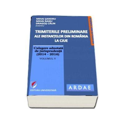 Trimiterile preliminare ale instantelor din Romania la CJUE. Culegere adnotata de jurisprudenta (2014-2016), Volumul V de Mihai Sandru