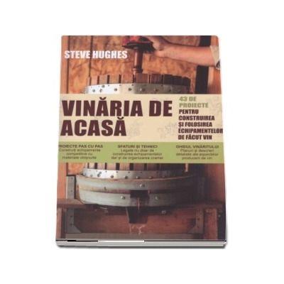 Vinaria de acasa. 43 de proiecte pentru construirea si folosirea echipamentelor de facut vin de Steve Hughes
