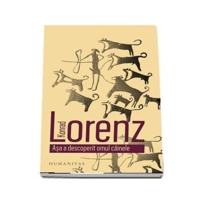 Asa a descoperit omul cainele de Konrad Lorenz (Traducere de Casia Zaharia)