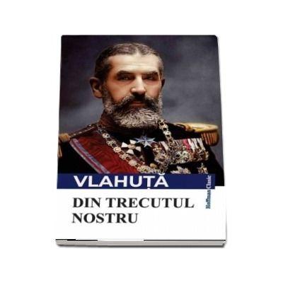 Din trecutul nostru de Alexandru Vlahuta - Colectia Hoffman clasic