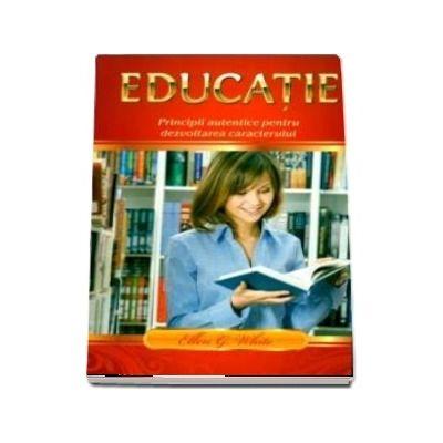 Educatie. Principii autentice pentru dezvoltarea caracterului de Ellen G. White