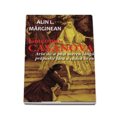 Giacomo Casanova - Arta de a pasi mereu langa prapastie fara a cadea in ea de Alin L. Marginean