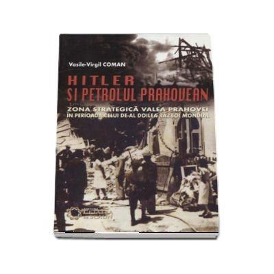 Hitler si petrolul prahovean. Zona strategica valea prahovei in perioada celui de-al doilea razboi mondial de Vasile Virgil Coman