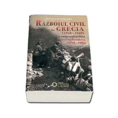 Razboiul civil din Grecia (1946 - 1949) si emigrantii politici greci in Romania (1948 - 1982) de Apostolos Patelakis