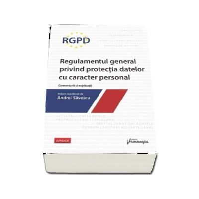 RGPD - Regulamentul general privind protectia datelor cu caracter personal. Comentarii si explicatii. Volum coordonat de Andrei Savescu