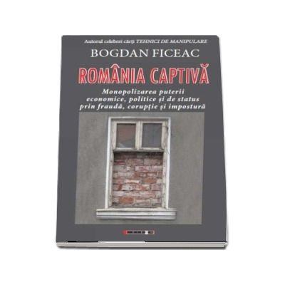 Romania captiva. Monopolizarea puterii economice, politice si de status prin frauda, coruptie si impostura de Bogdan Ficeac