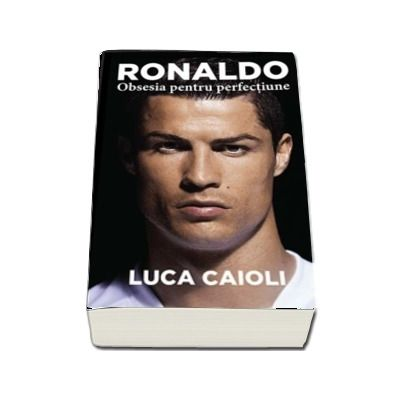 Ronaldo. Obsesia pentru perfectiune. Editia a 2-a si revizuita de Luca Caioli - Colectia iBALL