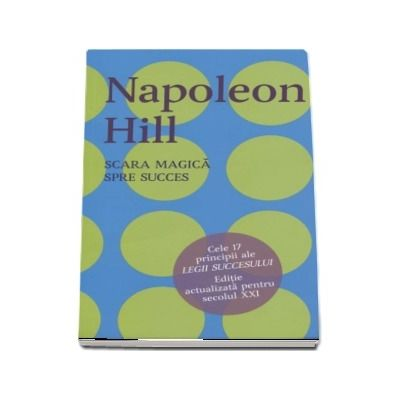Napoleon Hill, Scara magica spre succes. Cele 17 principii ale Legii Succesului. Editie actualizata pentru secolul XXI - Napoleon Hill