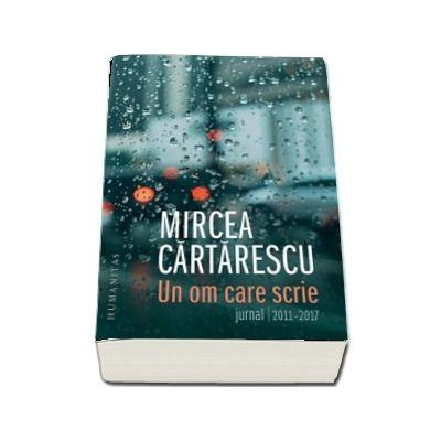 Un om care scrie. Jurnal, 2011-2017 de Mircea Cartarescu