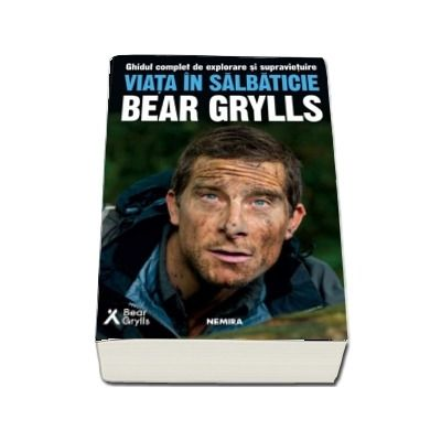 Viata in salbaticie. Ghidul complet de explorare si supravietuire de Bear Grylls