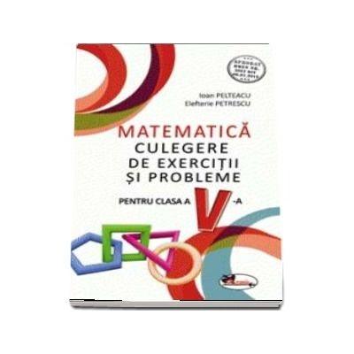 Culegere de exercitii si probleme, pentru clasa a V-a de Ioan Pelteacu (Aprobat OMEN nr. 3022/08. 01. 2018)
