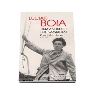 Cum am trecut prin comunism. Primul sfert de veac de Lucian Boia - Cu fotografii din arhiva autorului