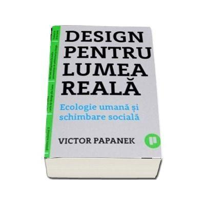 Design pentru lumea reala. Ecologie umana si schimbare sociala de Victor Papanek