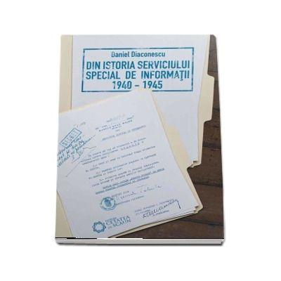Din istoria serviciului special de informaţii (1940-1945) de Daniel Diaconescu